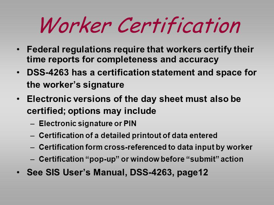 Worker Certification Federal regulations require that workers certify their time reports for completeness and accuracy.