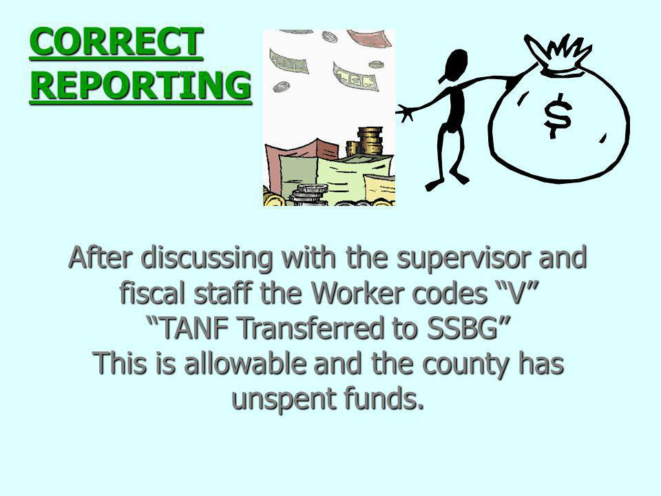 CORRECT REPORTING After discussing with the supervisor and fiscal staff the Worker codes V TANF Transferred to SSBG
