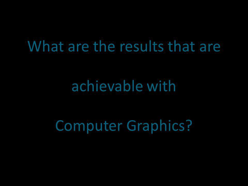 What are the results that are achievable with Computer Graphics
