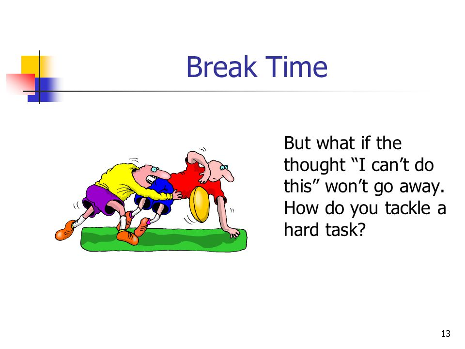 Break Time But what if the thought I can't do this won't go away. How do you tackle a hard task