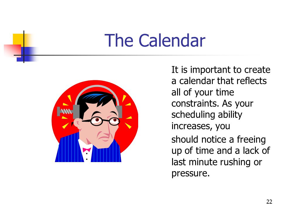 The Calendar It is important to create a calendar that reflects all of your time constraints. As your scheduling ability increases, you.
