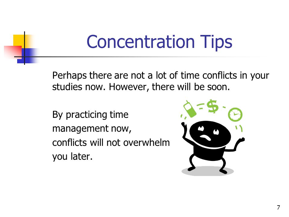 Concentration Tips Perhaps there are not a lot of time conflicts in your studies now. However, there will be soon.