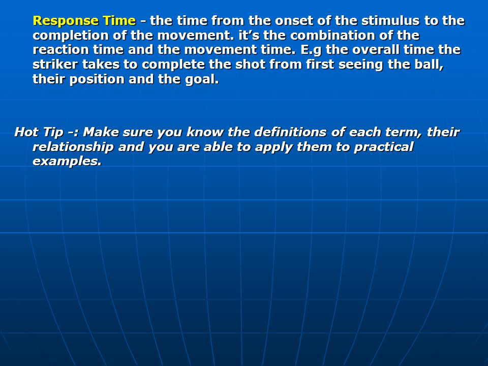 Response Time - the time from the onset of the stimulus to the completion of the movement. it's the combination of the reaction time and the movement time. E.g the overall time the striker takes to complete the shot from first seeing the ball, their position and the goal.