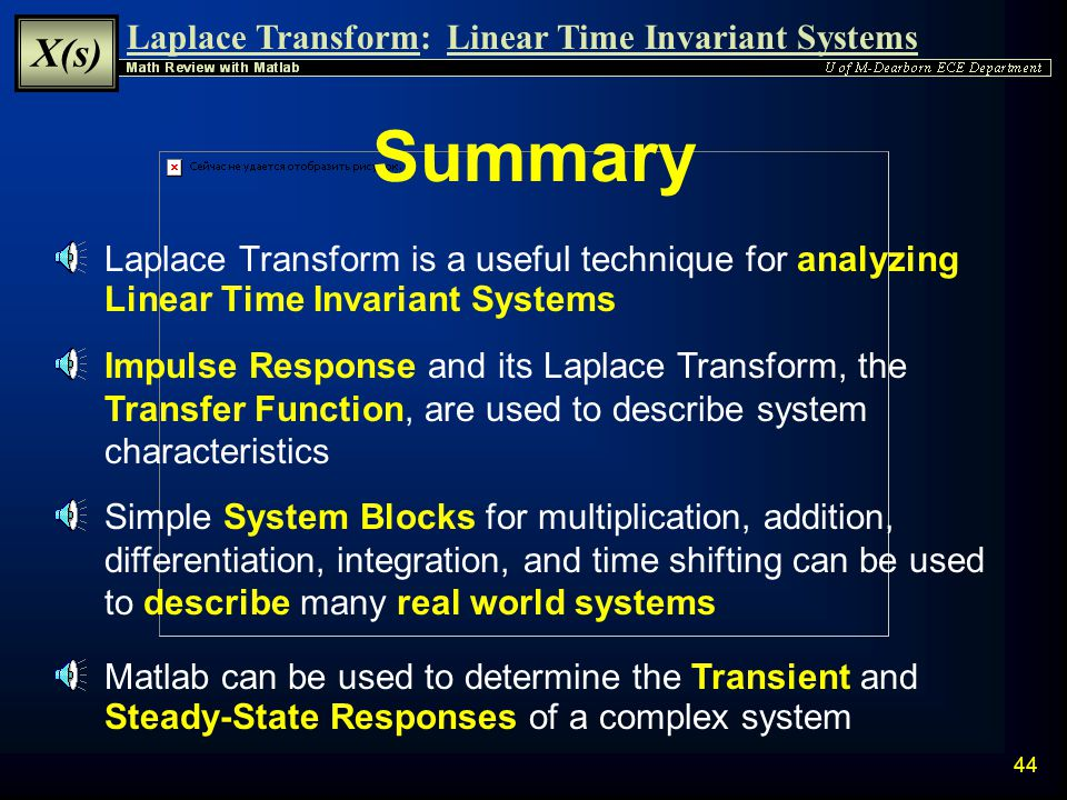 Summary Laplace Transform is a useful technique for analyzing Linear Time Invariant Systems.