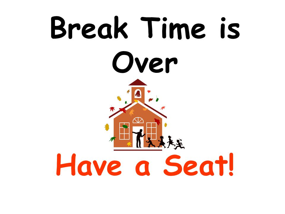 Break Time is Over Have a Seat!