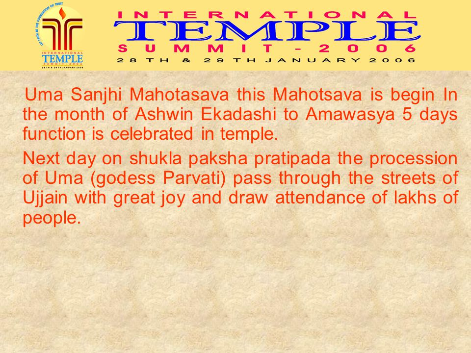 Uma Sanjhi Mahotasava this Mahotsava is begin In the month of Ashwin Ekadashi to Amawasya 5 days function is celebrated in temple.