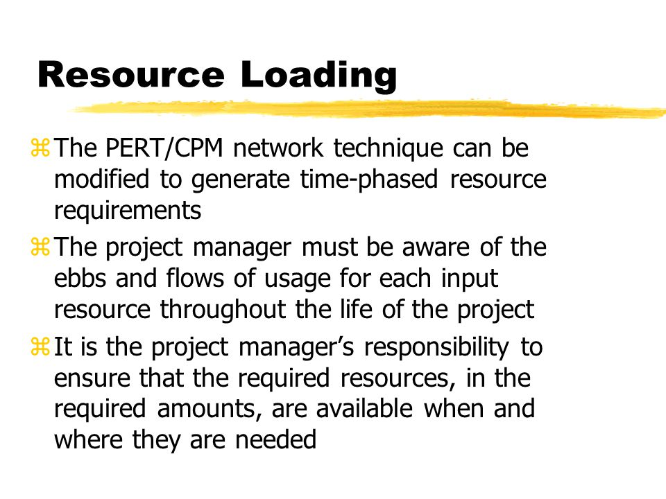 Resource Loading The PERT/CPM network technique can be modified to generate time-phased resource requirements.