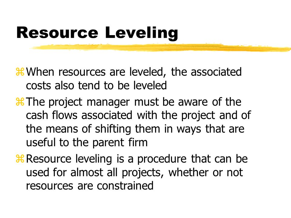 Resource Leveling When resources are leveled, the associated costs also tend to be leveled.