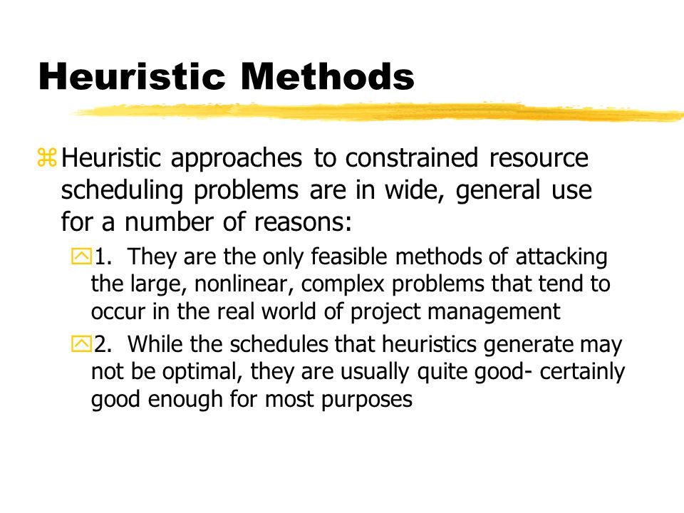 Heuristic Methods Heuristic approaches to constrained resource scheduling problems are in wide, general use for a number of reasons: