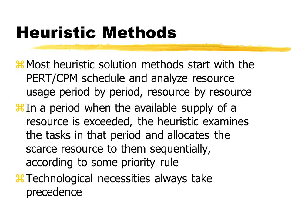 Heuristic Methods Most heuristic solution methods start with the PERT/CPM schedule and analyze resource usage period by period, resource by resource.