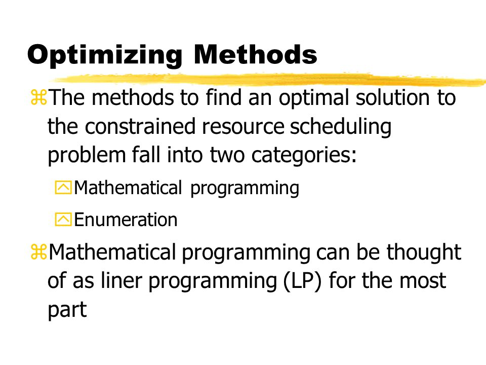 Optimizing Methods The methods to find an optimal solution to the constrained resource scheduling problem fall into two categories: