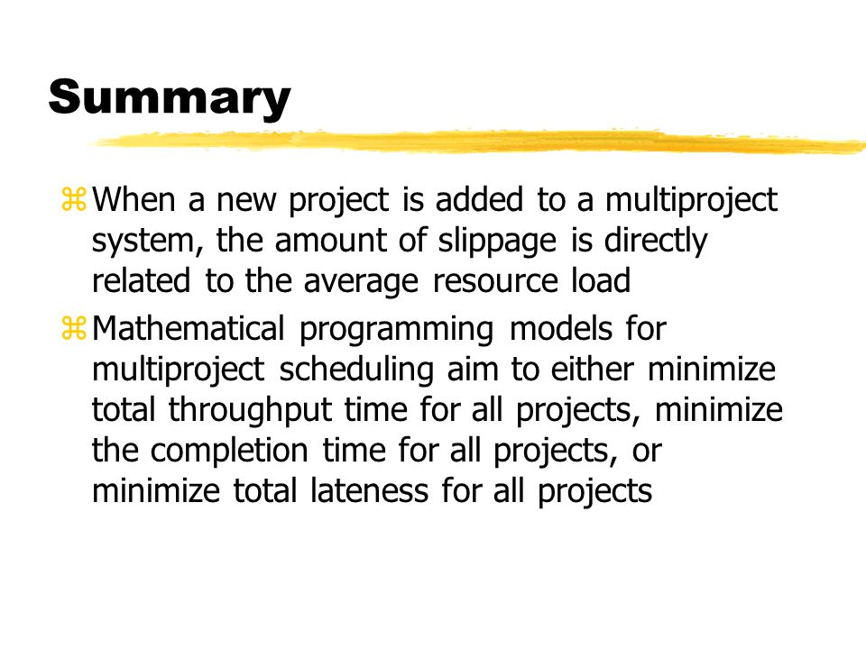 Summary When a new project is added to a multiproject system, the amount of slippage is directly related to the average resource load.