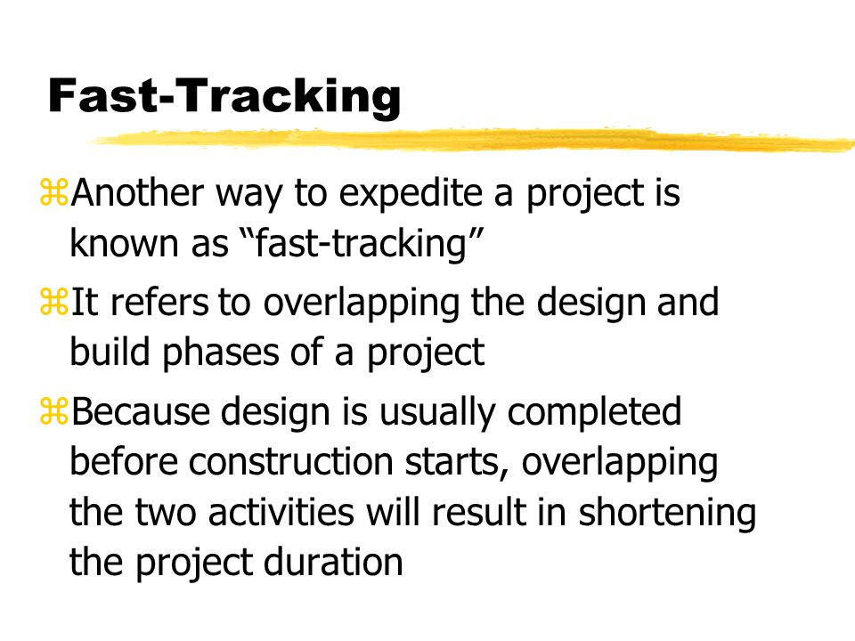 Fast-Tracking Another way to expedite a project is known as fast-tracking It refers to overlapping the design and build phases of a project.