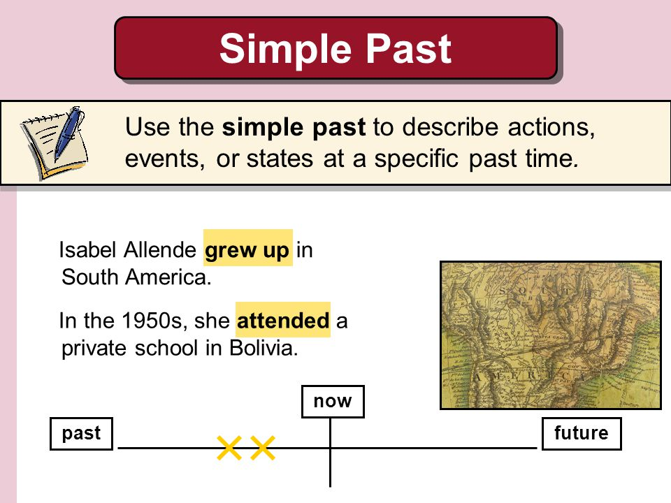 Simple Past Use the simple past to describe actions, events, or states at a specific past time. Isabel Allende grew up in South America.