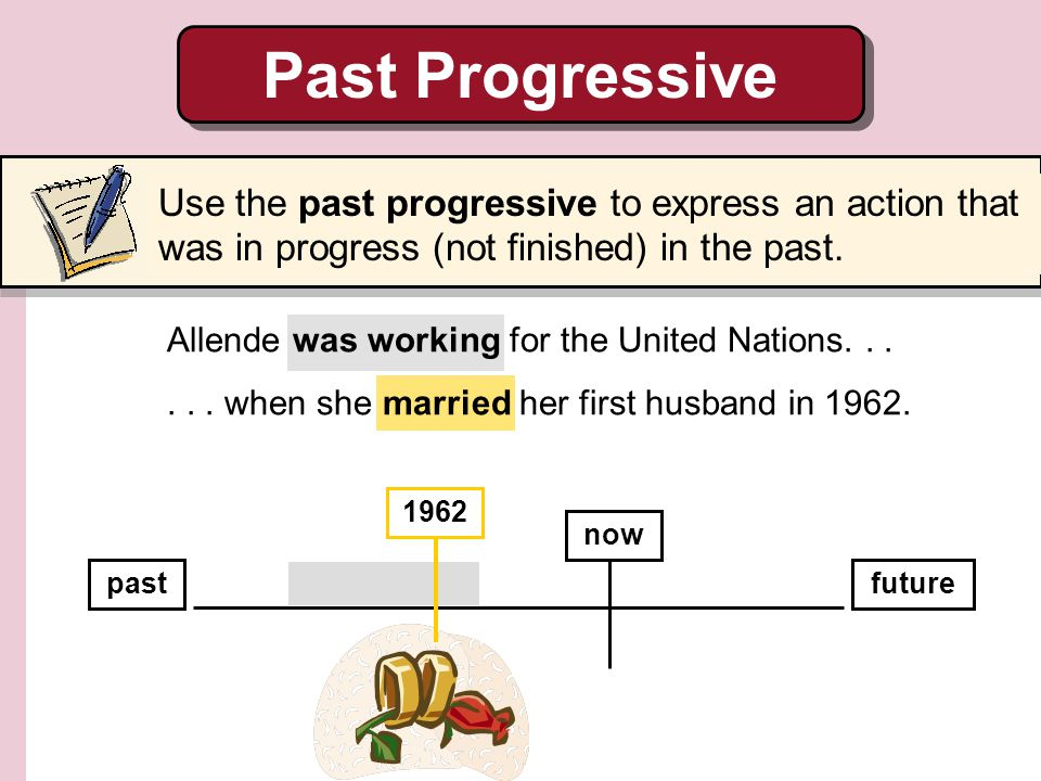 Past Progressive Use the past progressive to express an action that was in progress (not finished) in the past.