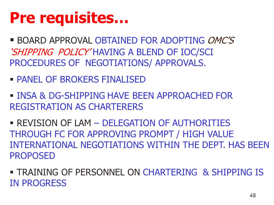 Pre requisites… BOARD APPROVAL OBTAINED FOR ADOPTING OMC'S 'SHIPPING POLICY' HAVING A BLEND OF IOC/SCI PROCEDURES OF NEGOTIATIONS/ APPROVALS.
