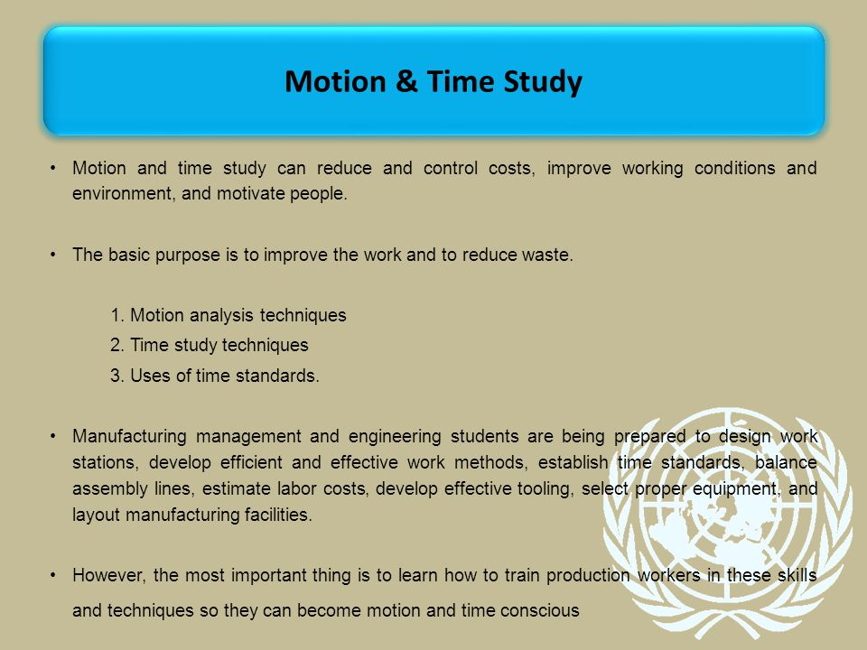 Motion & Time Study Motion and time study can reduce and control costs, improve working conditions and environment, and motivate people.
