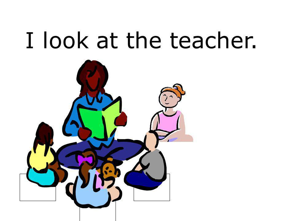 I look at the teacher.