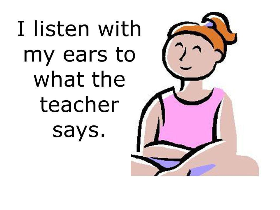 I listen with my ears to what the teacher says.