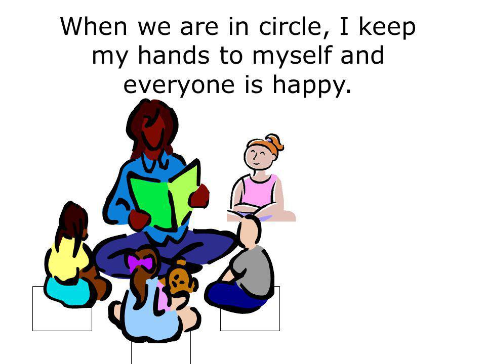 When we are in circle, I keep my hands to myself and everyone is happy.