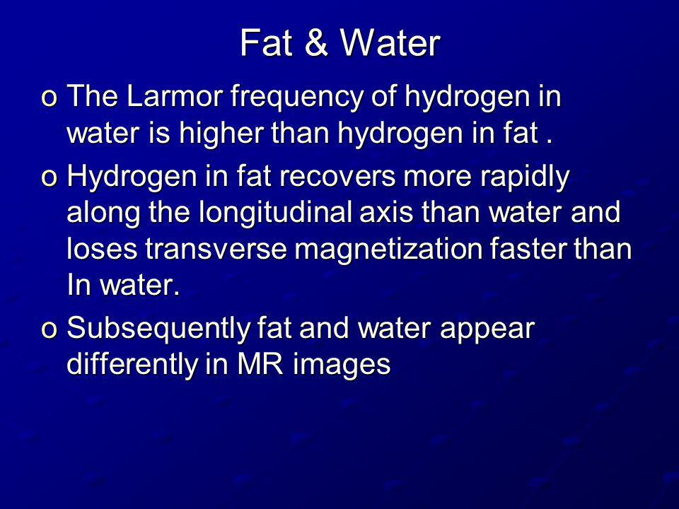 Fat & Water The Larmor frequency of hydrogen in water is higher than hydrogen in fat .