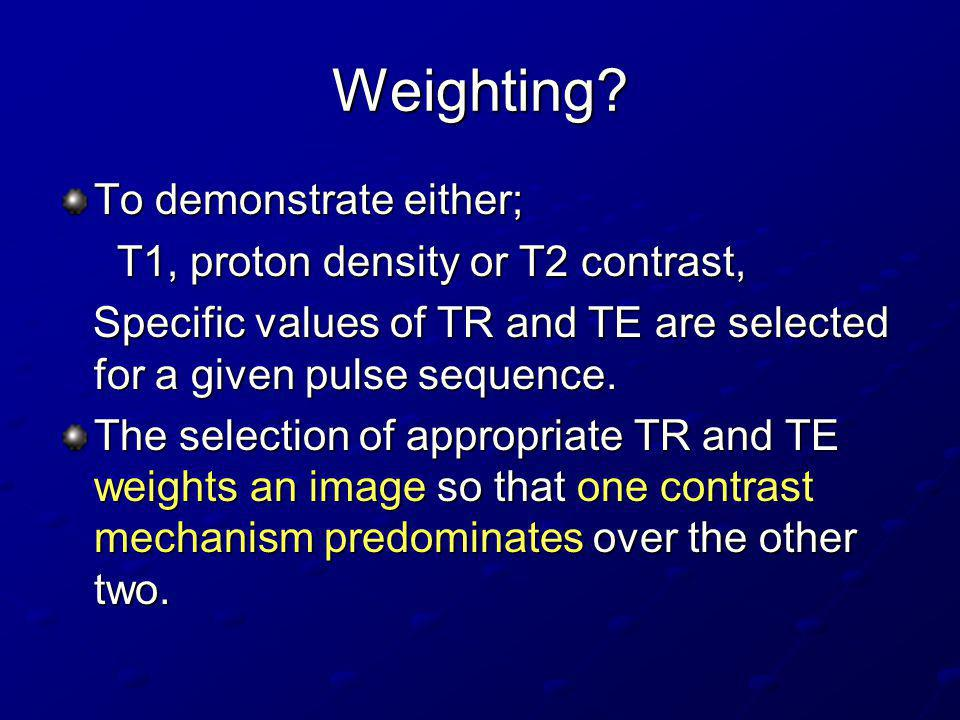 Weighting To demonstrate either; T1, proton density or T2 contrast,