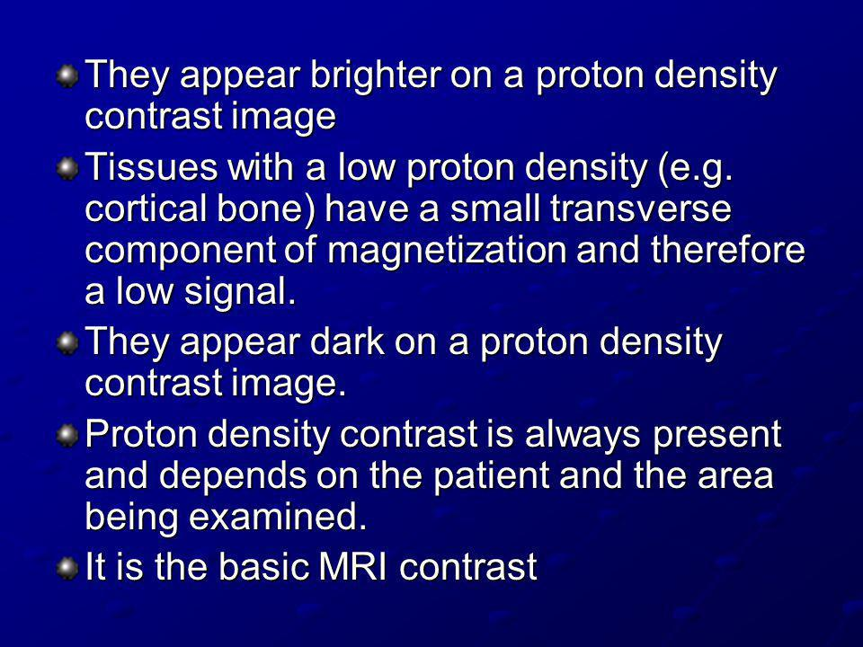 They appear brighter on a proton density contrast image