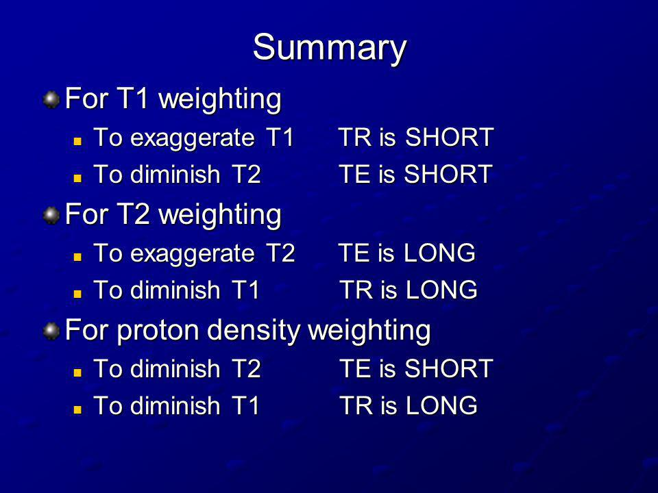 Summary For T1 weighting For T2 weighting For proton density weighting