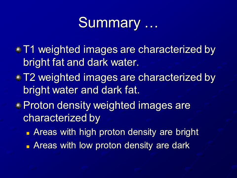 Summary … T1 weighted images are characterized by bright fat and dark water. T2 weighted images are characterized by bright water and dark fat.