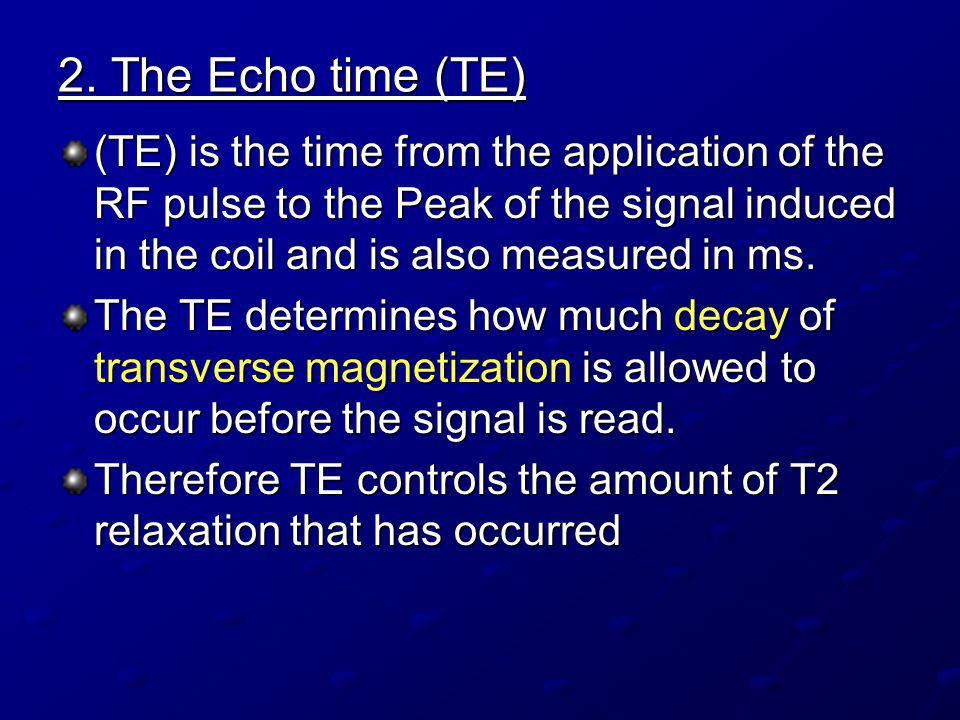 2. The Echo time (TE) (TE) is the time from the application of the RF pulse to the Peak of the signal induced in the coil and is also measured in ms.