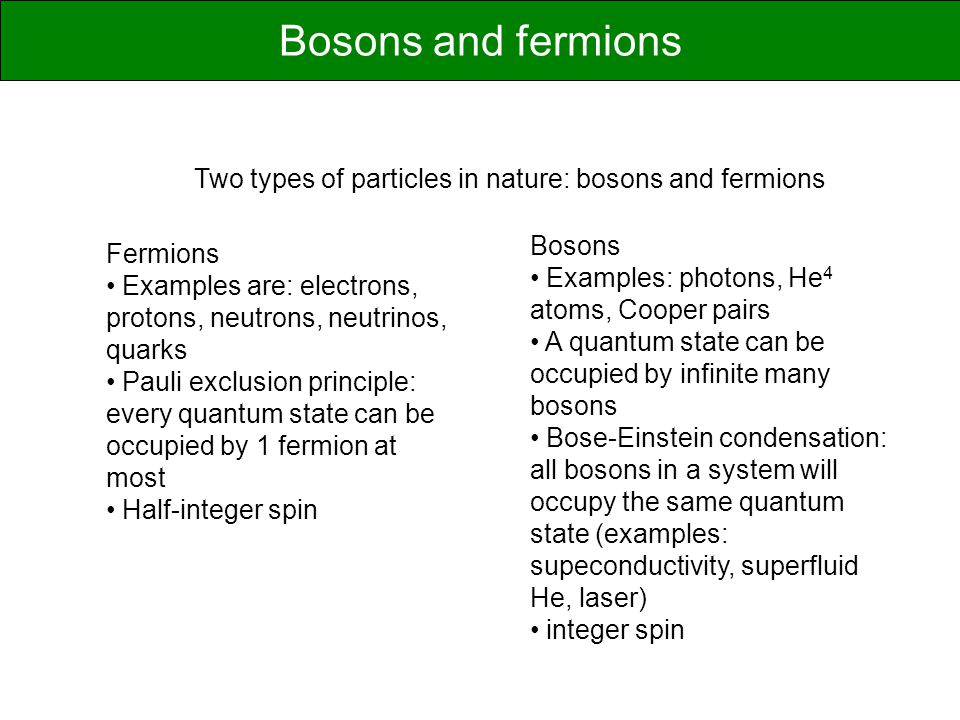 Bosons and fermions Two types of particles in nature: bosons and fermions. Bosons. Examples: photons, He4 atoms, Cooper pairs.
