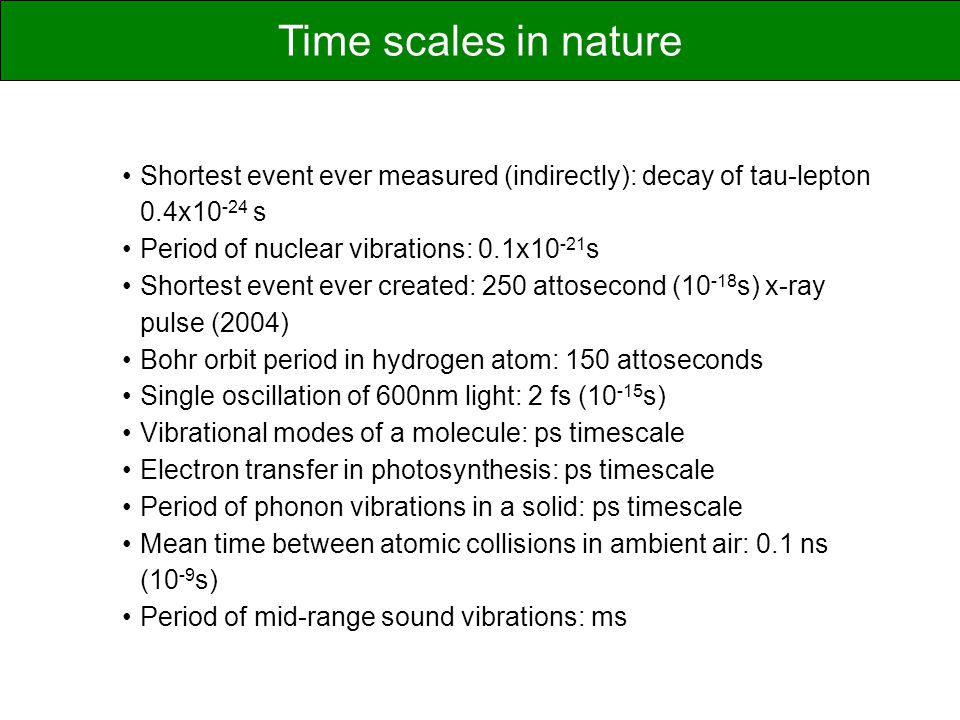 Time scales in nature Shortest event ever measured (indirectly): decay of tau-lepton 0.4x10-24 s. Period of nuclear vibrations: 0.1x10-21s.