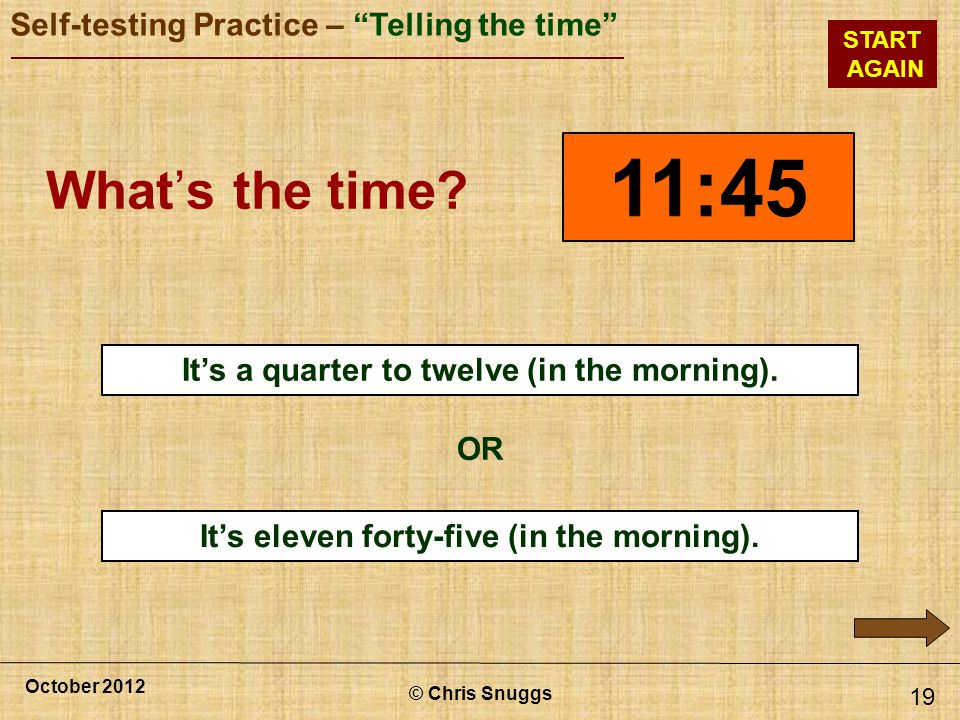 11:45 What's the time x It's a quarter to twelve (in the morning). OR