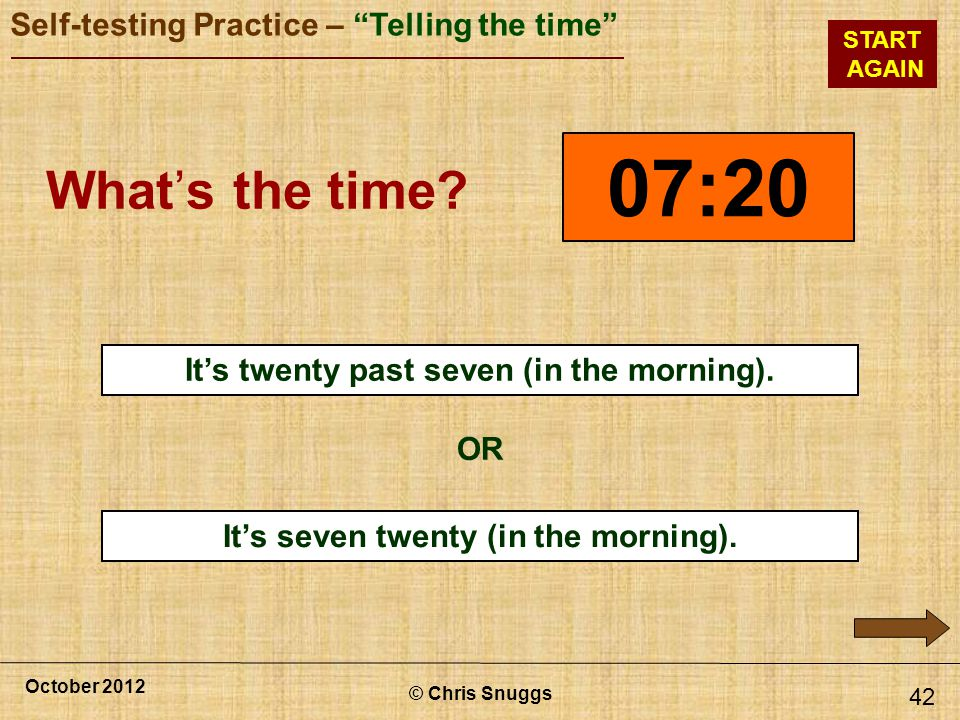 07:20 What's the time x It's twenty past seven (in the morning). OR