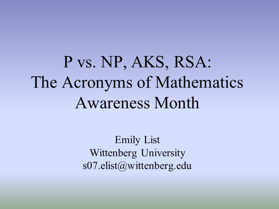 P vs. NP, AKS, RSA: The Acronyms of Mathematics Awareness Month Emily List Wittenberg University s07.elist@wittenberg.edu
