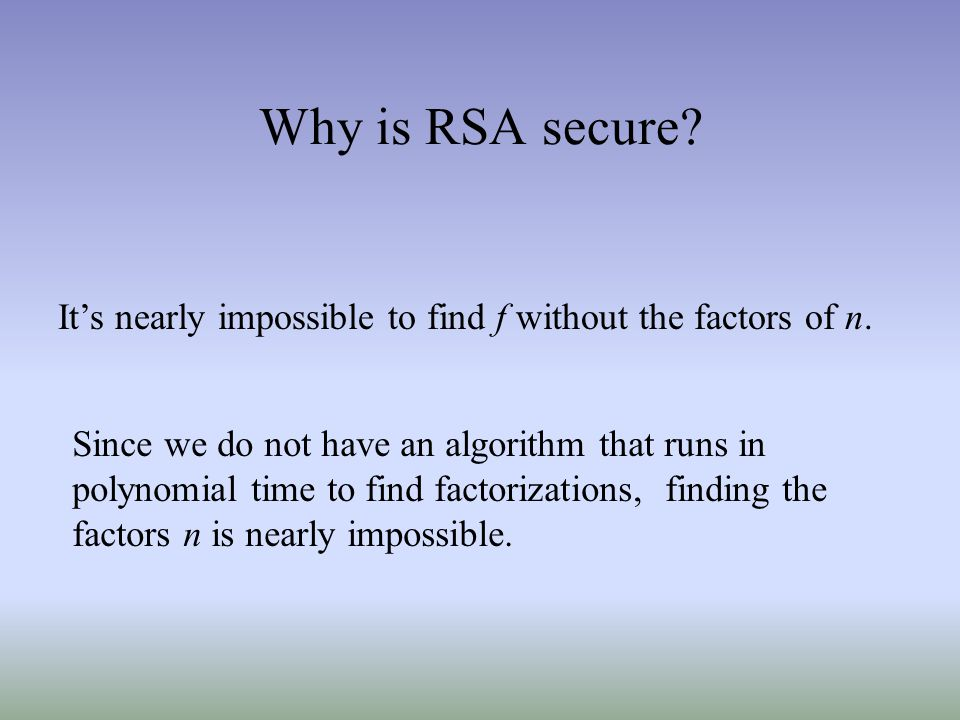 Why is RSA secure It's nearly impossible to find f without the factors of n.