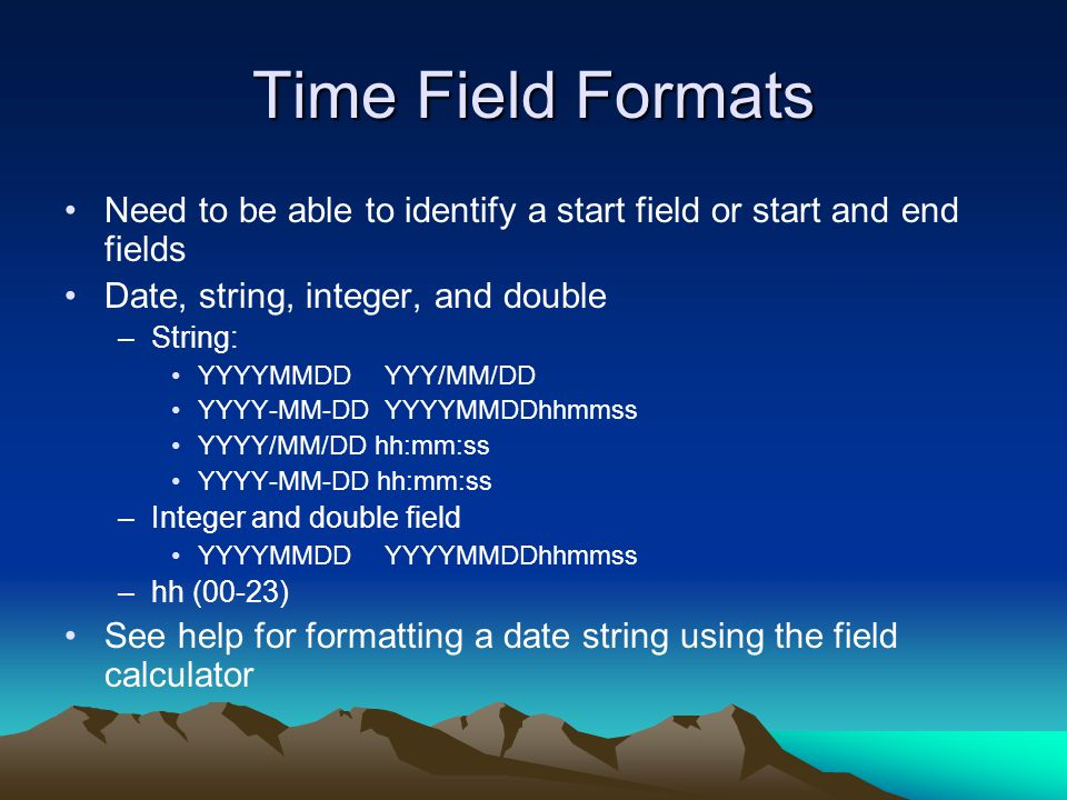 Time Field Formats Need to be able to identify a start field or start and end fields. Date, string, integer, and double.