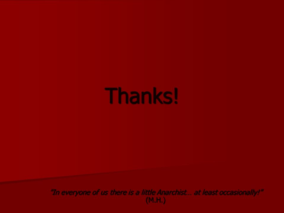 Thanks! In everyone of us there is a little Anarchist… at least occasionally! (M.H.)