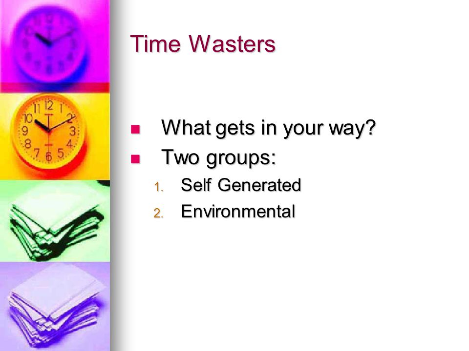 Time Wasters What gets in your way Two groups: Self Generated