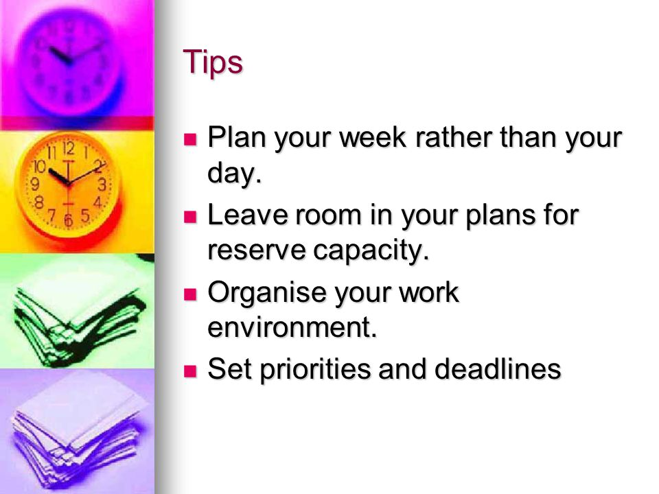 Tips Plan your week rather than your day.