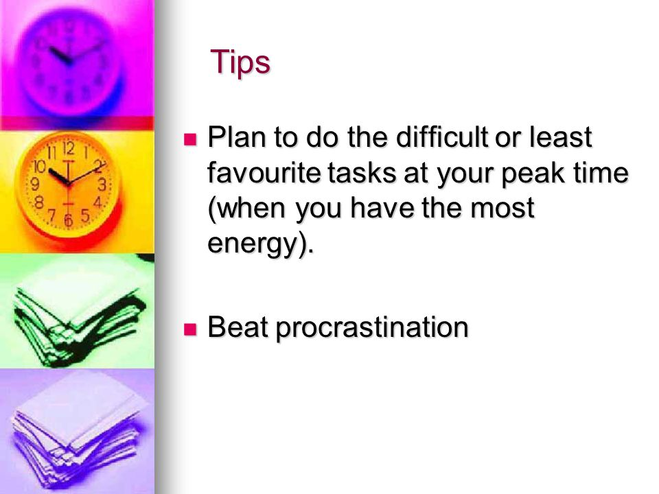 Tips Plan to do the difficult or least favourite tasks at your peak time (when you have the most energy).