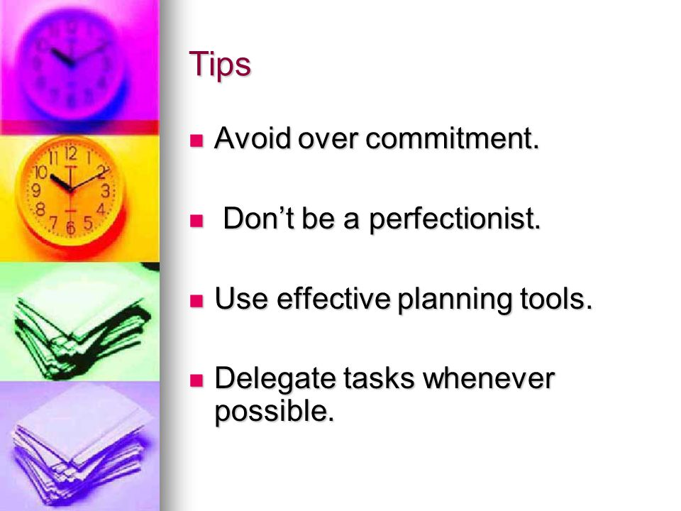 Tips Avoid over commitment. Don't be a perfectionist.