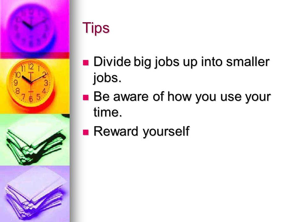 Tips Divide big jobs up into smaller jobs.