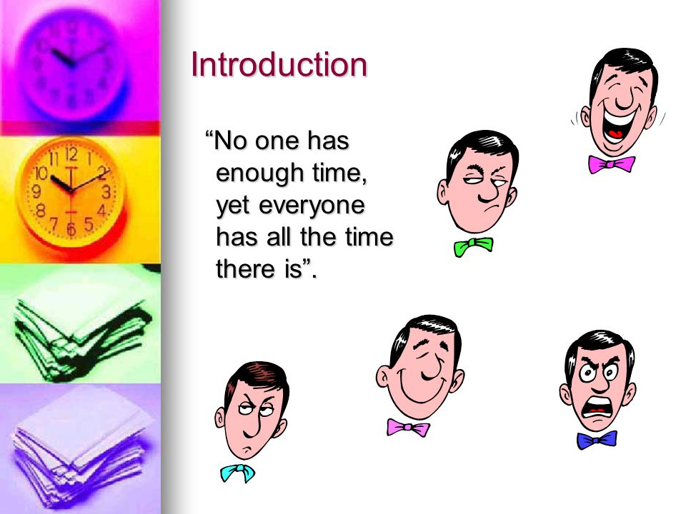 Introduction No one has enough time, yet everyone has all the time there is . What do you think about this statement