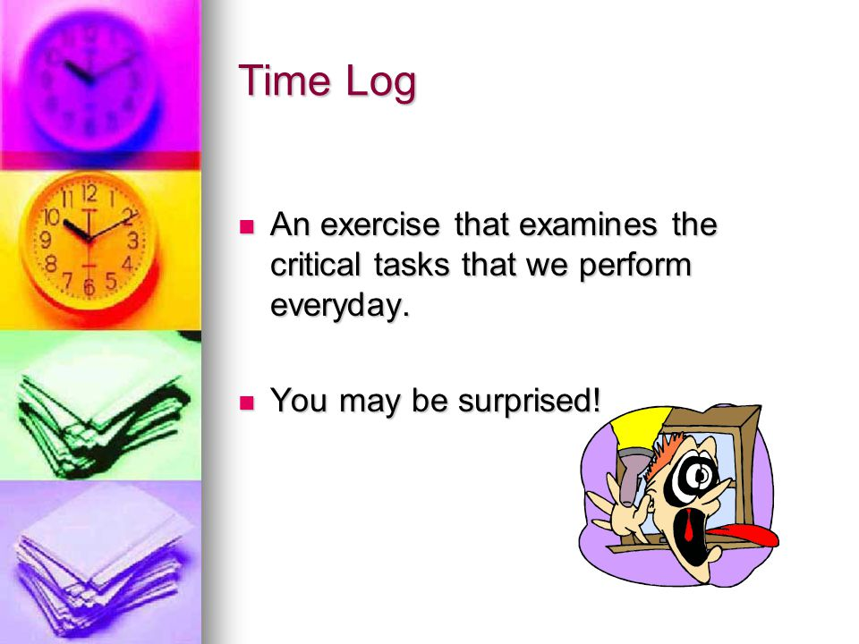 Time Log An exercise that examines the critical tasks that we perform everyday. You may be surprised!