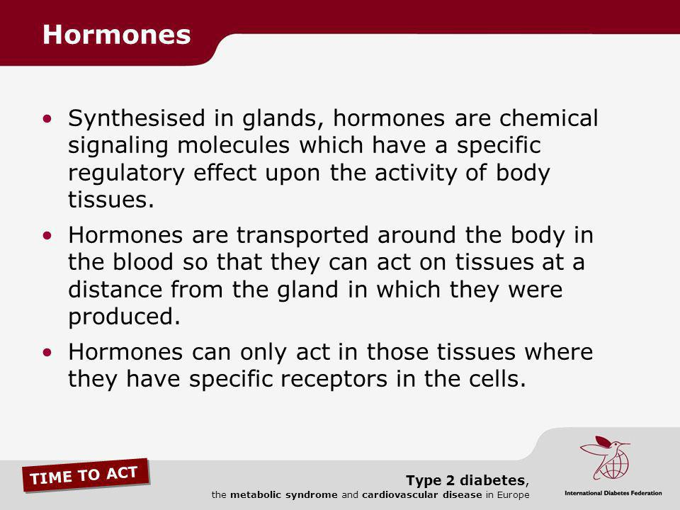 Hormones Synthesised in glands, hormones are chemical signaling molecules which have a specific regulatory effect upon the activity of body tissues.