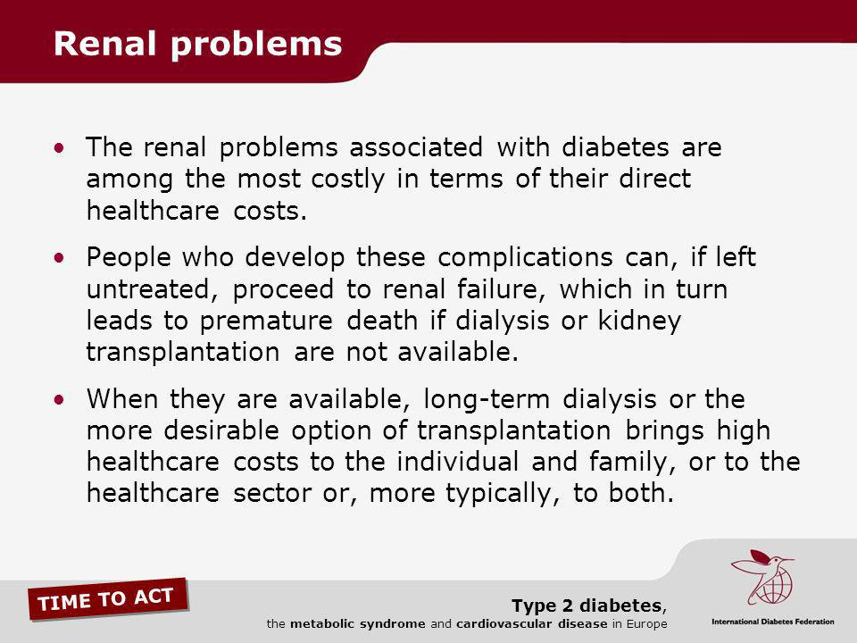 Renal problems The renal problems associated with diabetes are among the most costly in terms of their direct healthcare costs.
