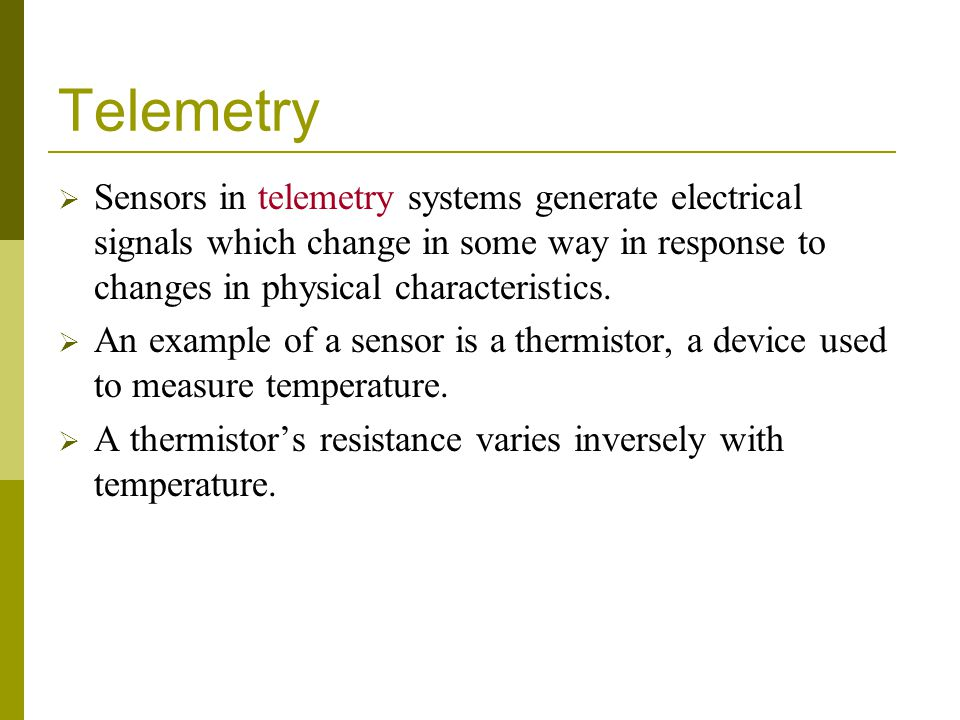 Telemetry Sensors in telemetry systems generate electrical signals which change in some way in response to changes in physical characteristics.