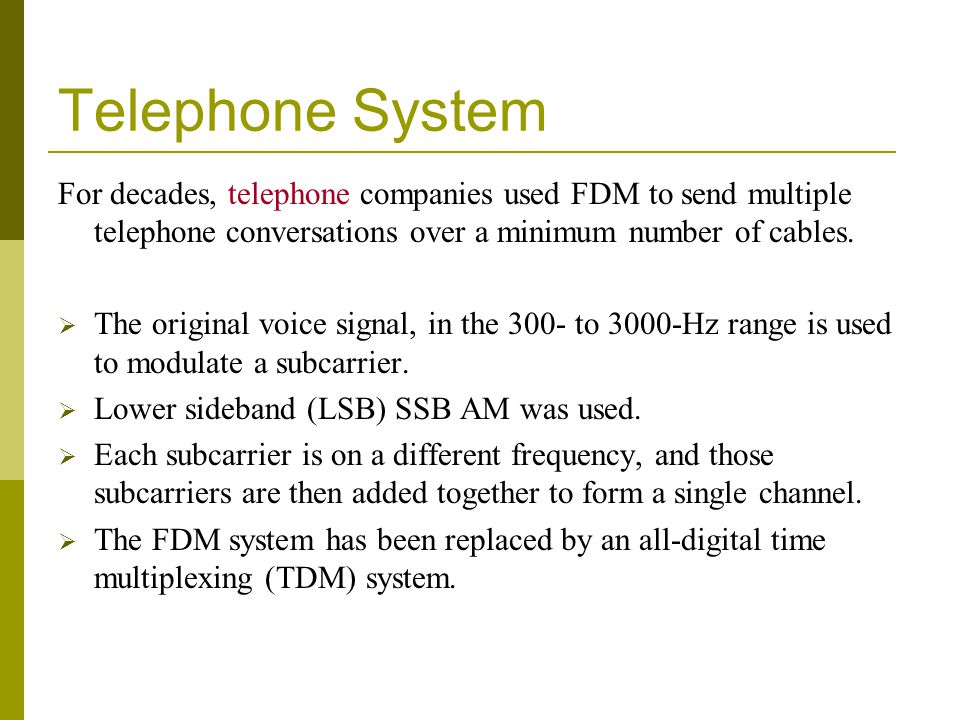 Telephone System For decades, telephone companies used FDM to send multiple telephone conversations over a minimum number of cables.