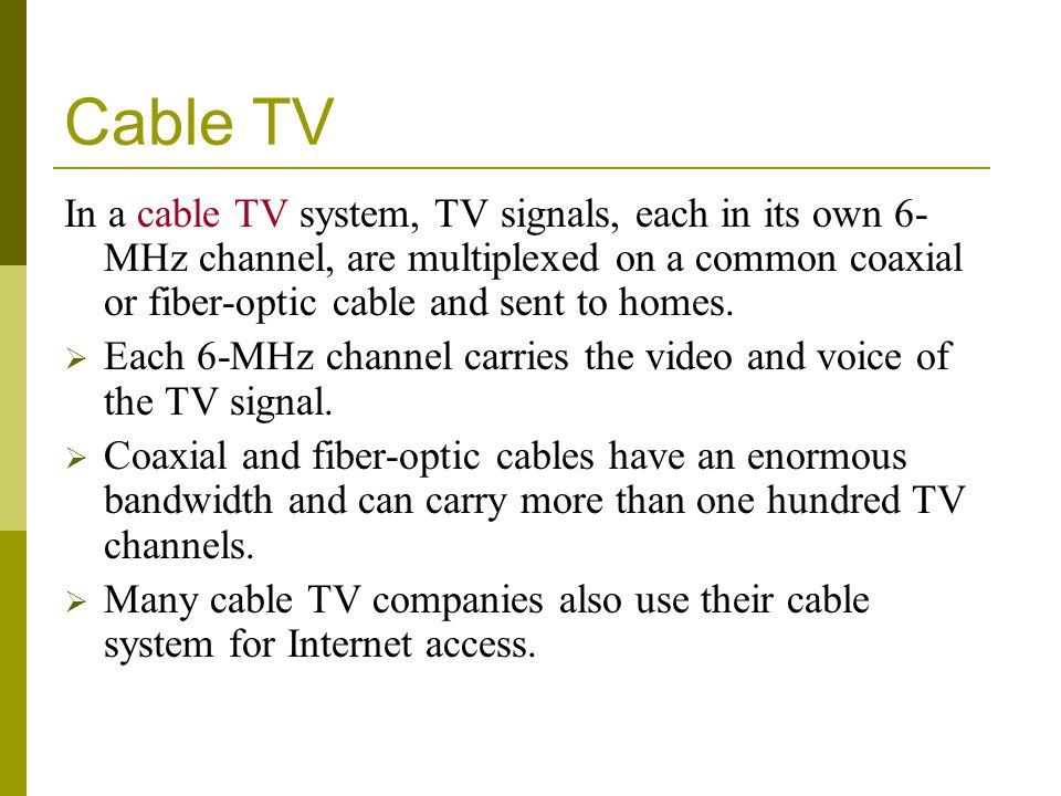 Cable TV In a cable TV system, TV signals, each in its own 6-MHz channel, are multiplexed on a common coaxial or fiber-optic cable and sent to homes.